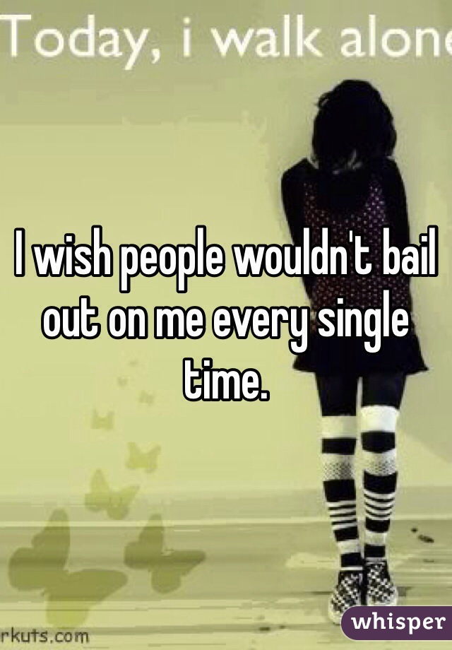 I wish people wouldn't bail out on me every single time.