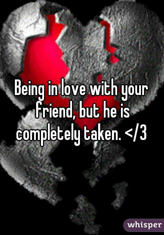 Being in love with your friend, but he is completely taken. </3