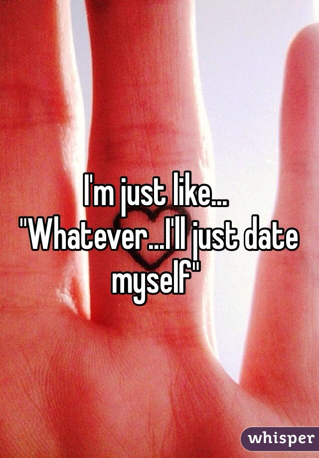 "I'm just like...  ""Whatever...I'll just date myself"""