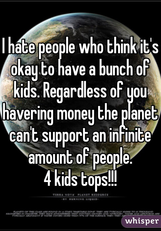I hate people who think it's okay to have a bunch of kids. Regardless of you havering money the planet can't support an infinite amount of people.  4 kids tops!!!