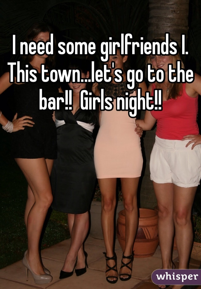 I need some girlfriends I. This town...let's go to the bar!!  Girls night!!
