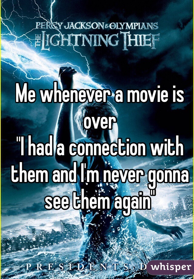 """Me whenever a movie is over  """"I had a connection with them and I'm never gonna see them again"""""""
