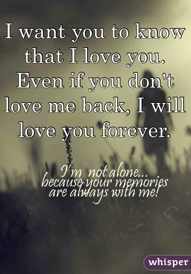 I want you to know that I love you. Even if you don't love me back, I will love you forever.