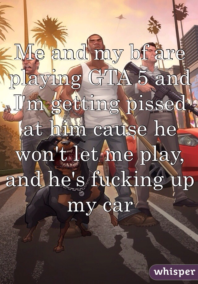 Me and my bf are playing GTA 5 and I'm getting pissed at him cause he won't let me play, and he's fucking up my car