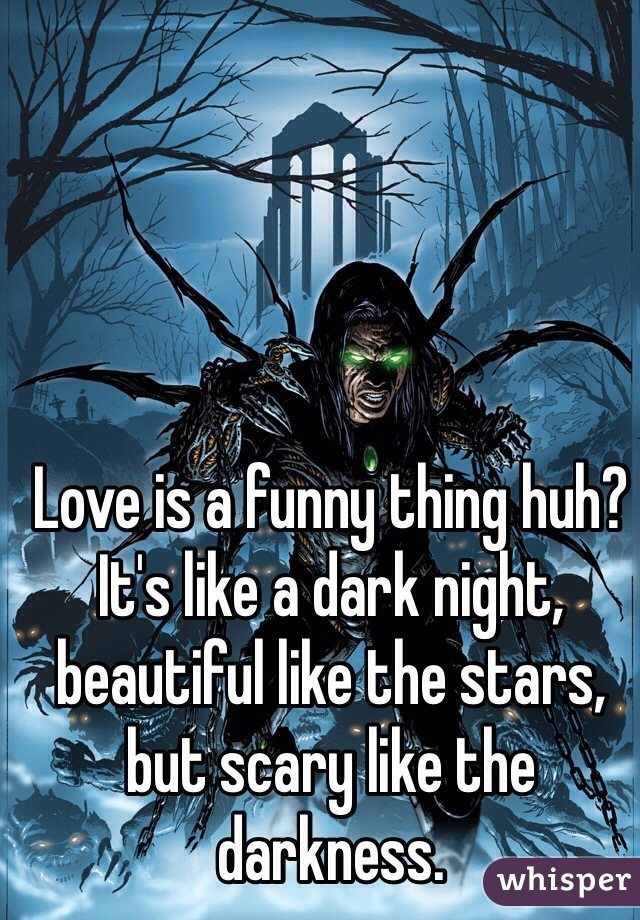 Love is a funny thing huh? It's like a dark night, beautiful like the stars, but scary like the darkness.