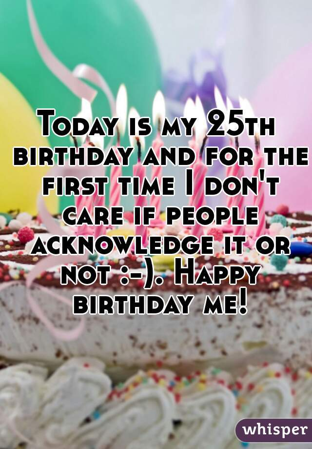 Today is my 25th birthday and for the first time I don't care if people acknowledge it or not :-). Happy birthday me!