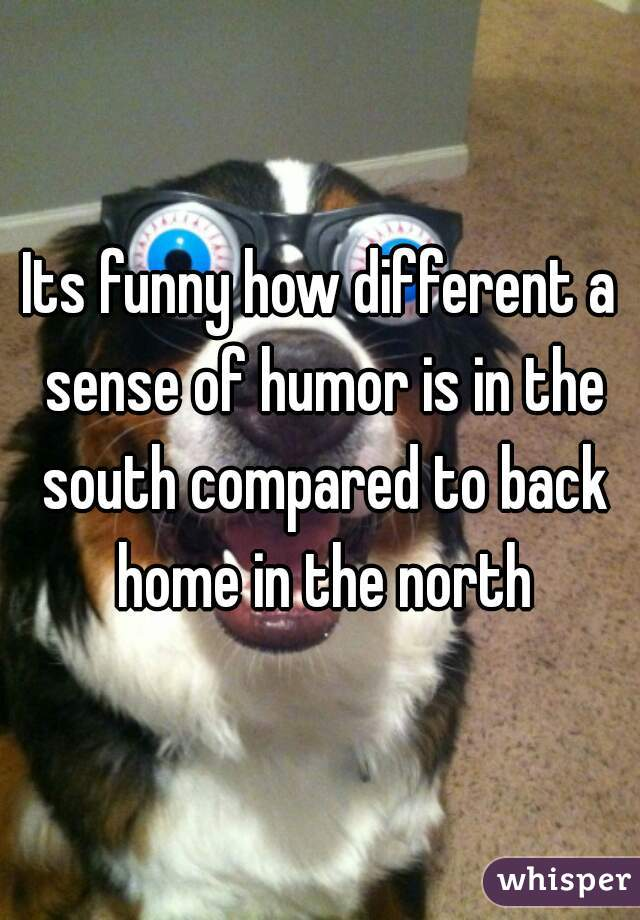 Its funny how different a sense of humor is in the south compared to back home in the north