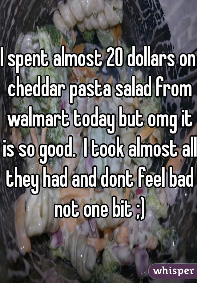I spent almost 20 dollars on cheddar pasta salad from walmart today but omg it is so good.  I took almost all they had and dont feel bad not one bit ;)