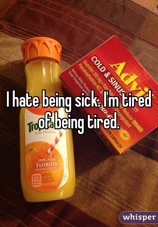 I hate being sick. I'm tired of being tired.