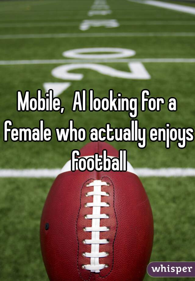 Mobile,  Al looking for a female who actually enjoys football