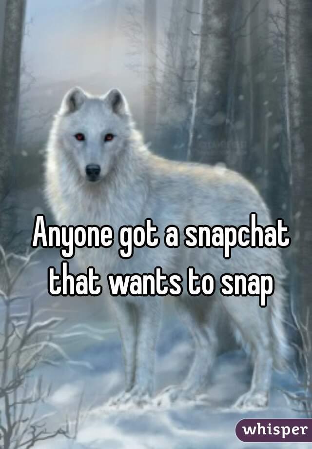 Anyone got a snapchat that wants to snap