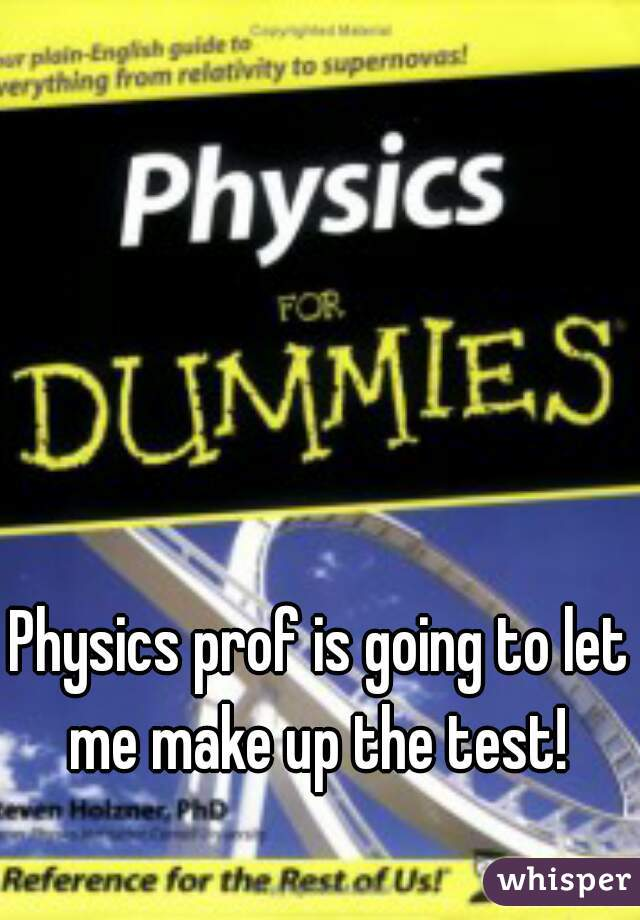 Physics prof is going to let me make up the test!