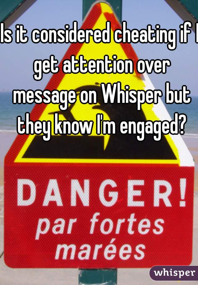 Is it considered cheating if I get attention over message on Whisper but they know I'm engaged?