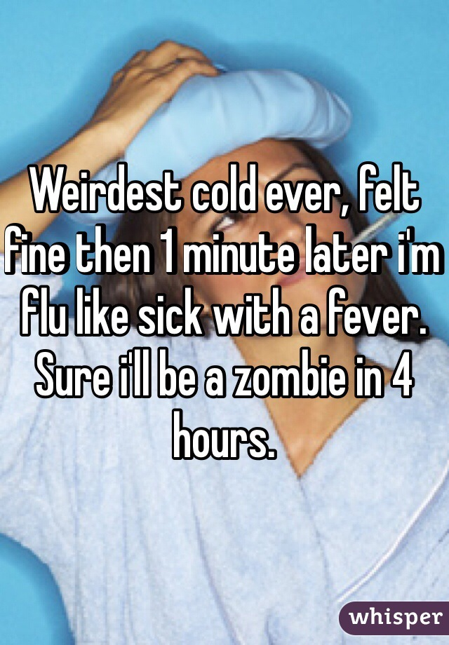 Weirdest cold ever, felt fine then 1 minute later i'm flu like sick with a fever. Sure i'll be a zombie in 4 hours.