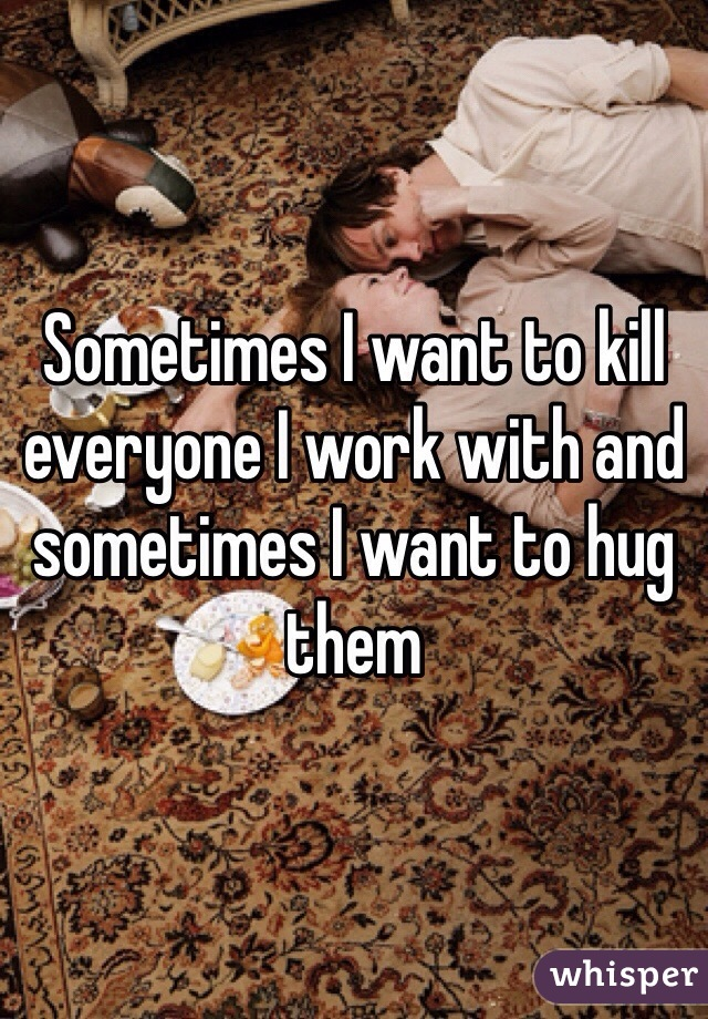 Sometimes I want to kill everyone I work with and sometimes I want to hug them