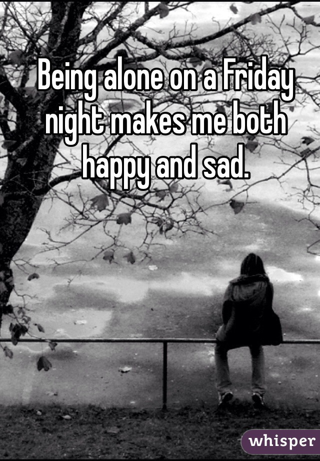 Being alone on a Friday night makes me both happy and sad.