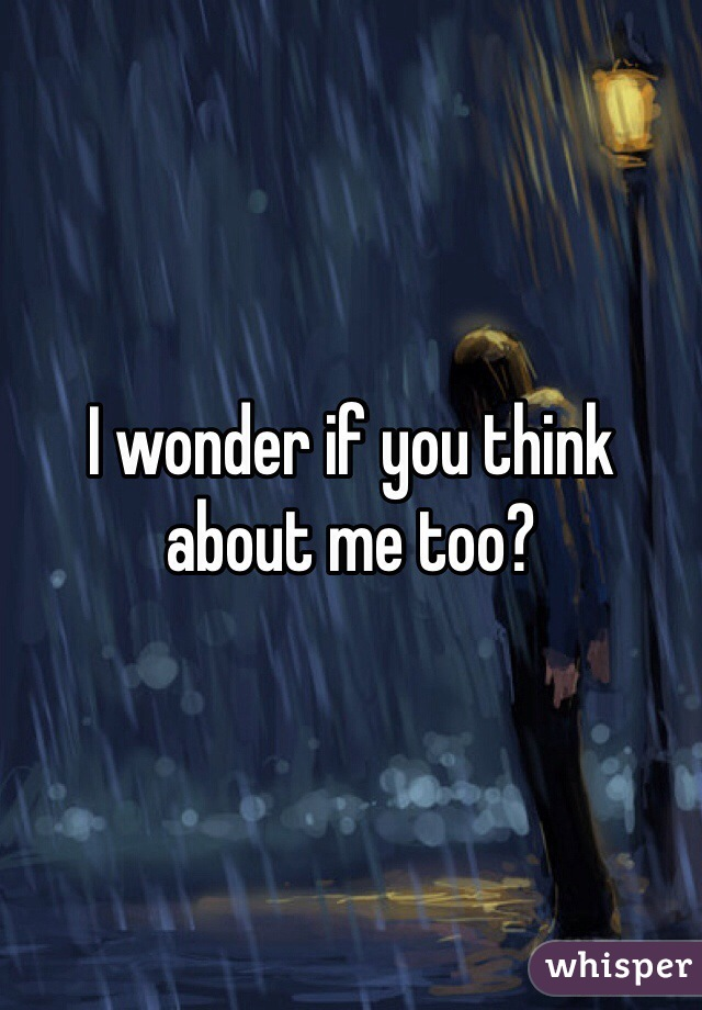 I wonder if you think about me too?