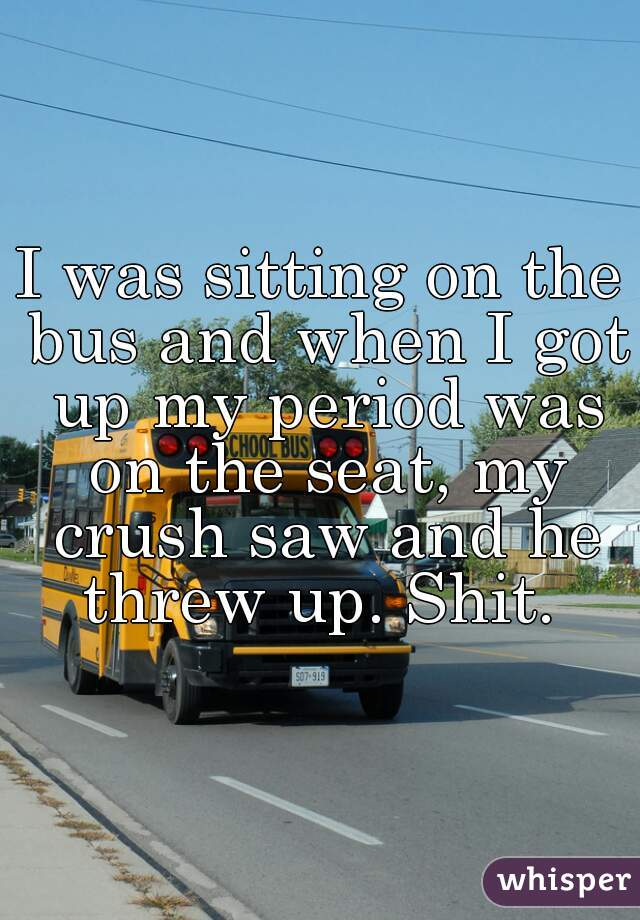 I was sitting on the bus and when I got up my period was on the seat, my crush saw and he threw up. Shit.
