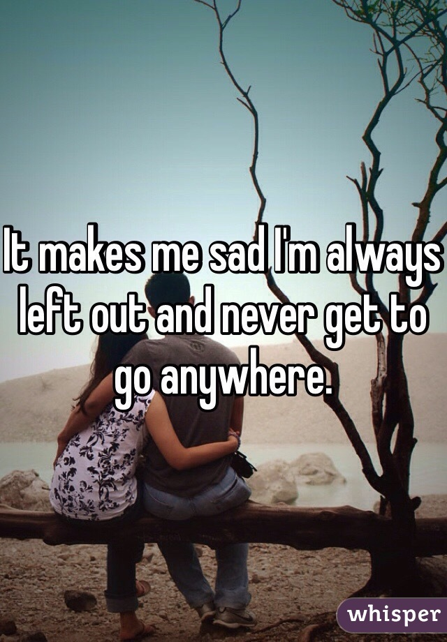 It makes me sad I'm always left out and never get to go anywhere.