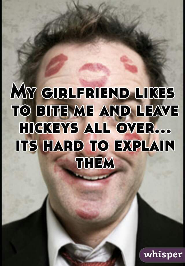 My girlfriend likes to bite me and leave hickeys all over... its hard to explain them