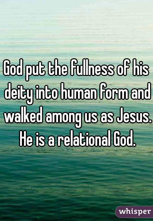 God put the fullness of his deity into human form and walked among us as Jesus. He is a relational God.