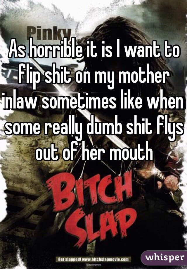 As horrible it is I want to flip shit on my mother inlaw sometimes like when some really dumb shit flys out of her mouth