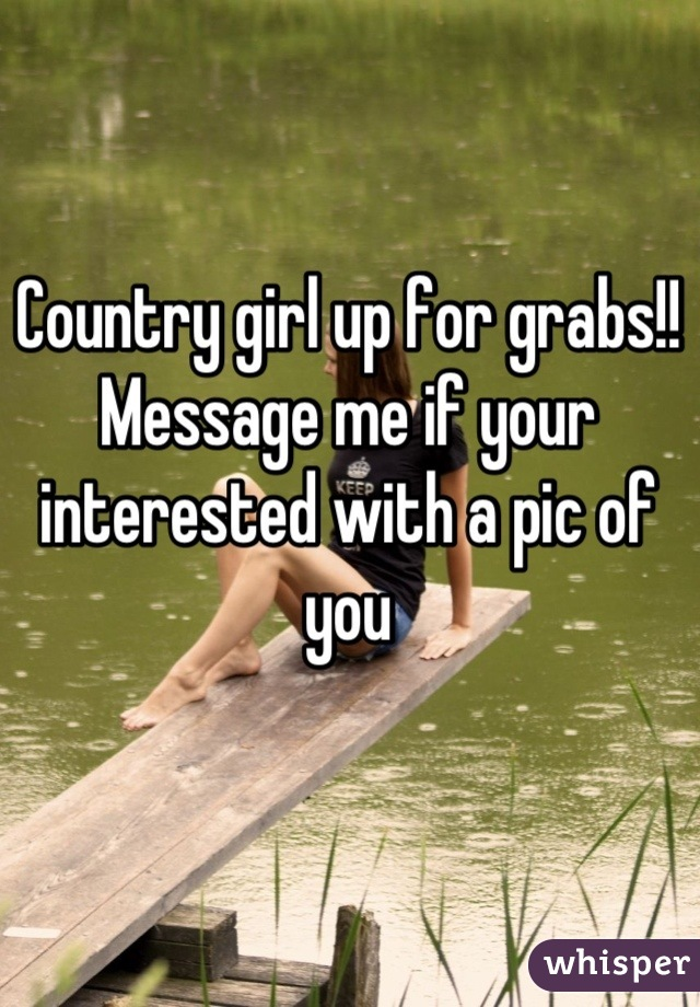 Country girl up for grabs!! Message me if your interested with a pic of you