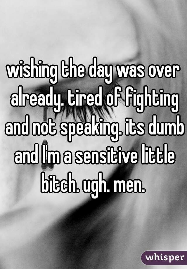 wishing the day was over already. tired of fighting and not speaking. its dumb and I'm a sensitive little bitch. ugh. men.
