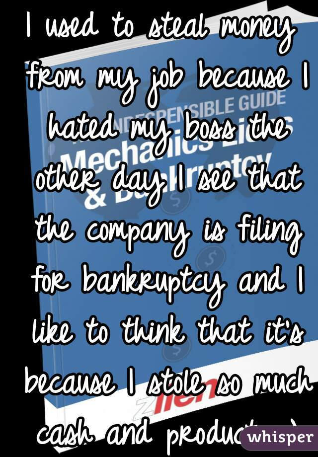 I used to steal money from my job because I hated my boss the other day I see that the company is filing for bankruptcy and I like to think that it's because I stole so much cash and product :-)