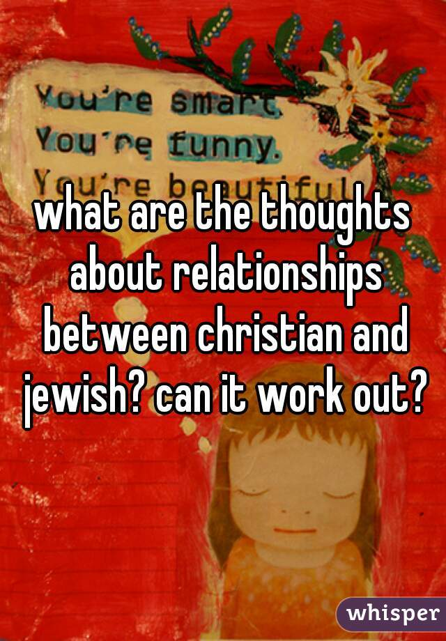 what are the thoughts about relationships between christian and jewish? can it work out?