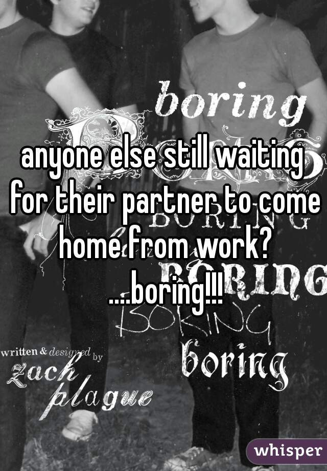 anyone else still waiting for their partner to come home from work? ....boring!!!
