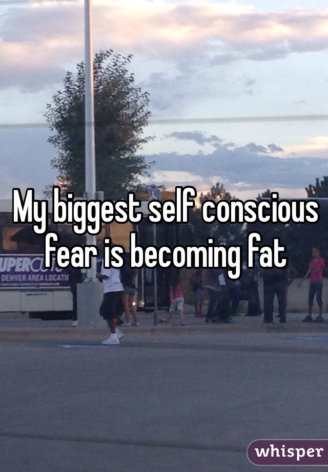 My biggest self conscious fear is becoming fat