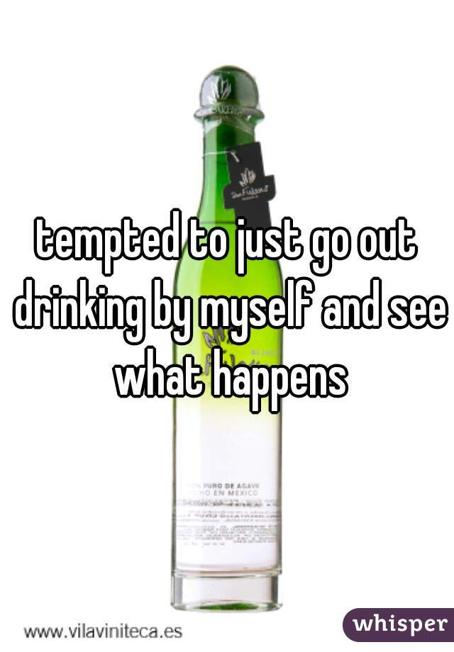 tempted to just go out drinking by myself and see what happens