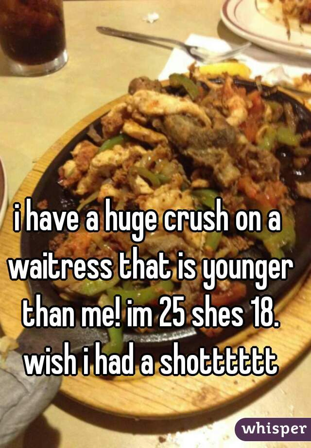 i have a huge crush on a waitress that is younger than me! im 25 shes 18. wish i had a shotttttt