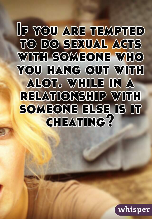 If you are tempted to do sexual acts with someone who you hang out with alot. while in a relationship with someone else is it cheating?
