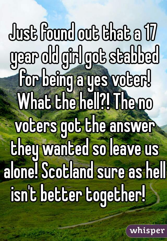 Just found out that a 17 year old girl got stabbed for being a yes voter! What the hell?! The no voters got the answer they wanted so leave us alone! Scotland sure as hell isn't better together!