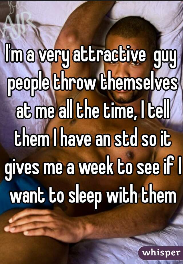 I'm a very attractive  guy people throw themselves at me all the time, I tell them I have an std so it gives me a week to see if I want to sleep with them