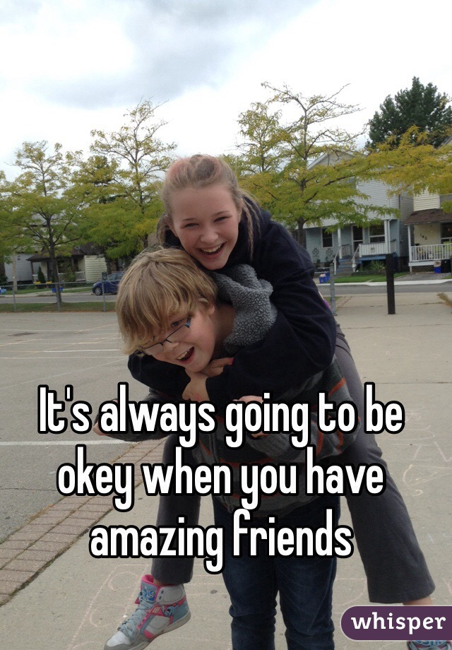 It's always going to be okey when you have amazing friends