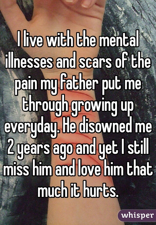 I live with the mental illnesses and scars of the pain my father put me through growing up everyday. He disowned me 2 years ago and yet I still miss him and love him that much it hurts.