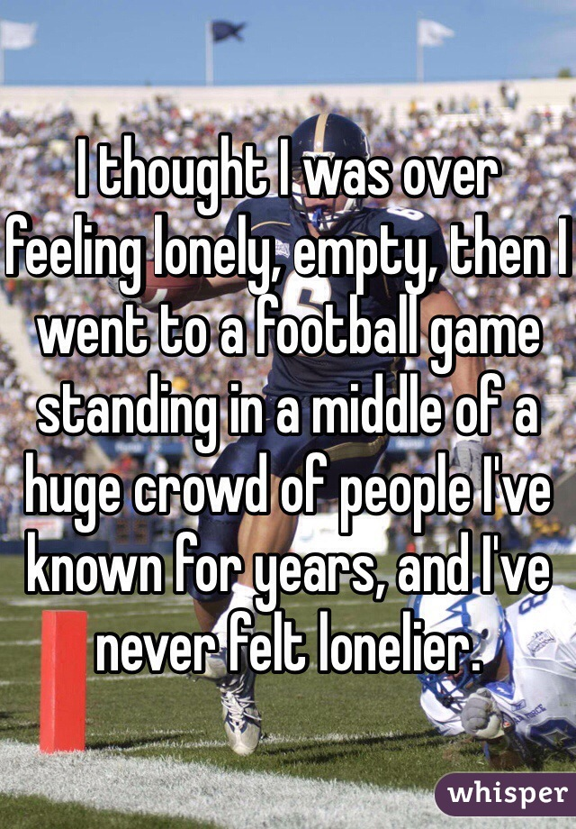 I thought I was over feeling lonely, empty, then I went to a football game standing in a middle of a huge crowd of people I've known for years, and I've never felt lonelier.