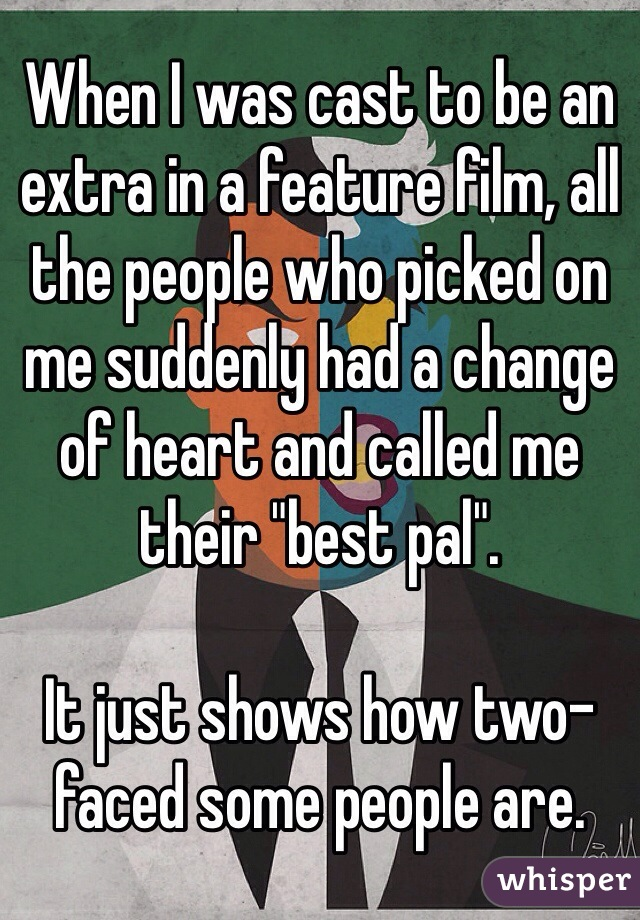 "When I was cast to be an extra in a feature film, all the people who picked on me suddenly had a change of heart and called me their ""best pal"".  It just shows how two-faced some people are."