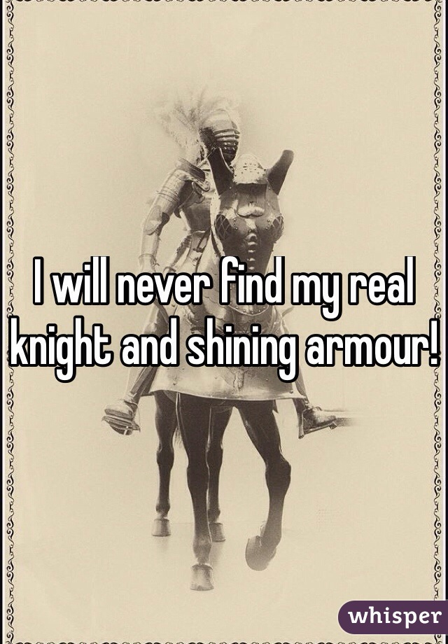 I will never find my real knight and shining armour!
