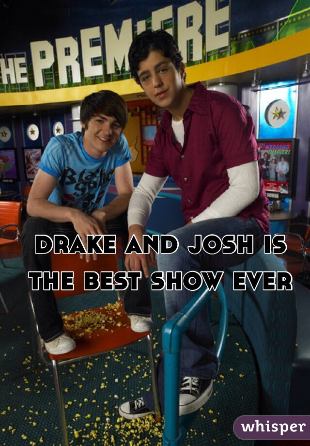 drake and josh is the best show ever
