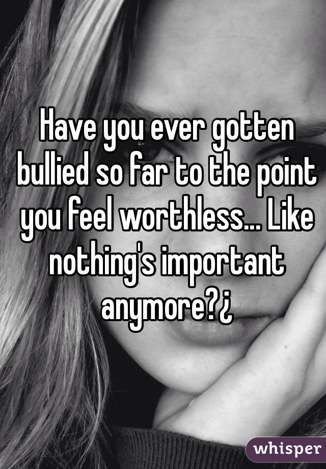Have you ever gotten bullied so far to the point you feel worthless... Like nothing's important anymore?¿
