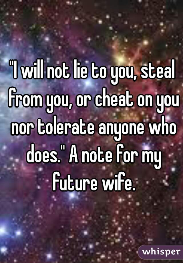 """I will not lie to you, steal from you, or cheat on you nor tolerate anyone who does."" A note for my future wife."