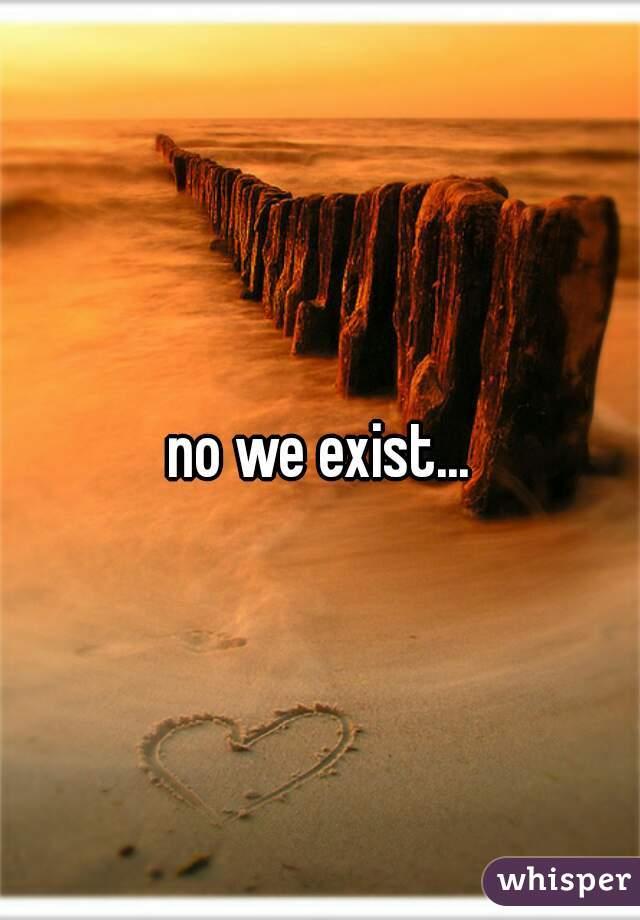 no we exist...