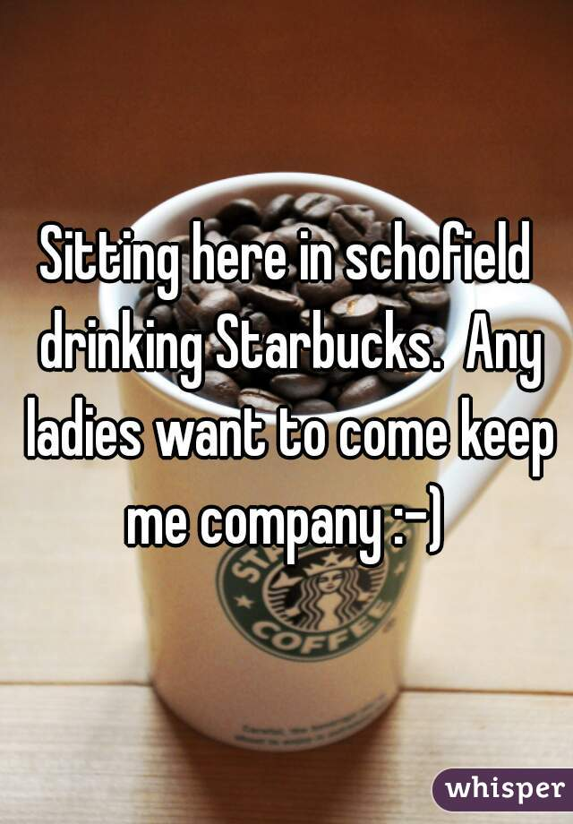 Sitting here in schofield drinking Starbucks.  Any ladies want to come keep me company :-)