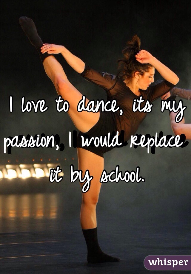 I love to dance, its my passion, I would replace it by school.