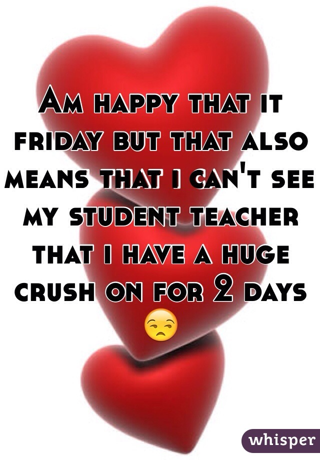Am happy that it friday but that also means that i can't see my student teacher that i have a huge crush on for 2 days 😒