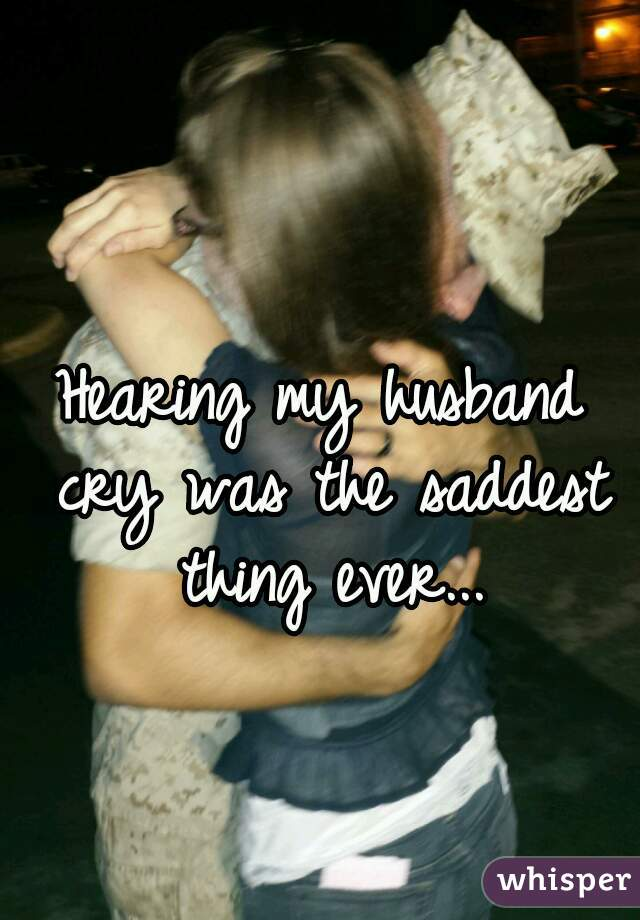 Hearing my husband cry was the saddest thing ever...